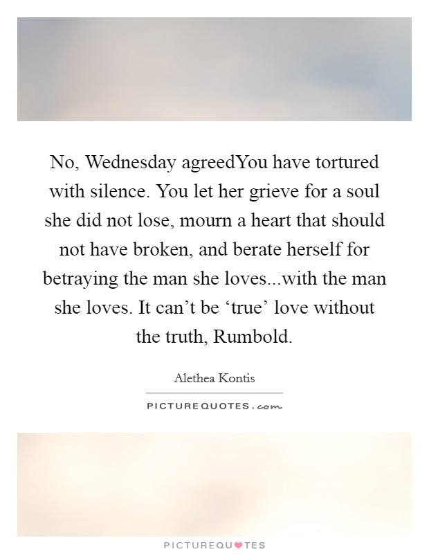 No, Wednesday agreedYou have tortured with silence. You let her grieve for a soul she did not lose, mourn a heart that should not have broken, and berate herself for betraying the man she loves...with the man she loves. It can't be 'true' love without the truth, Rumbold Picture Quote #1