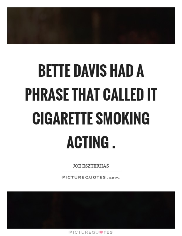 Bette Davis had a phrase that called it cigarette smoking acting  Picture Quote #1