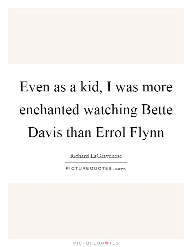 Even as a kid, I was more enchanted watching Bette Davis than Errol Flynn Picture Quote #1
