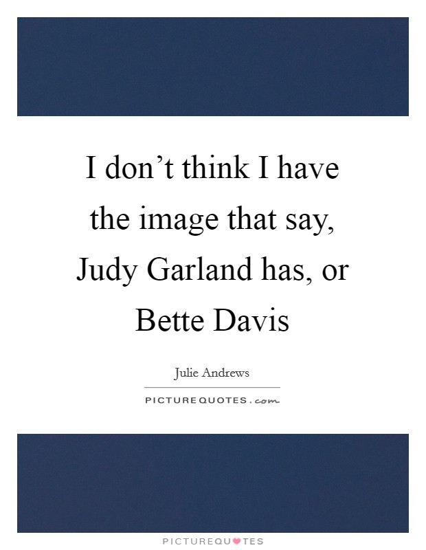 I don't think I have the image that say, Judy Garland has, or Bette Davis Picture Quote #1