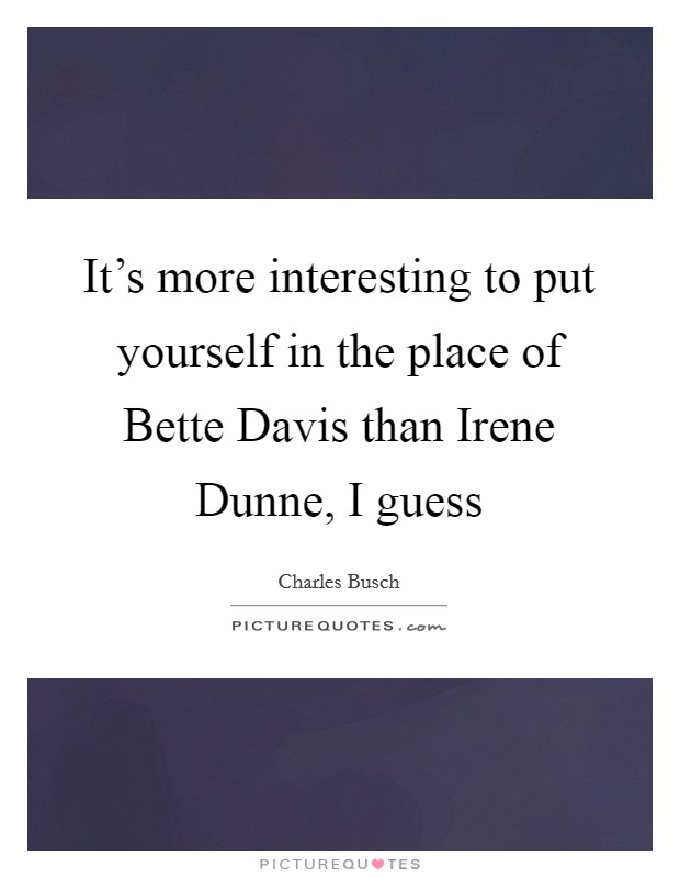 It's more interesting to put yourself in the place of Bette Davis than Irene Dunne, I guess Picture Quote #1