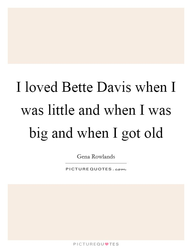 I loved Bette Davis when I was little and when I was big and when I got old Picture Quote #1