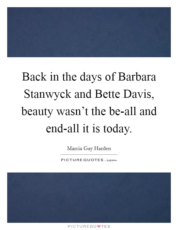 Back in the days of Barbara Stanwyck and Bette Davis, beauty wasn't the be-all and end-all it is today Picture Quote #1