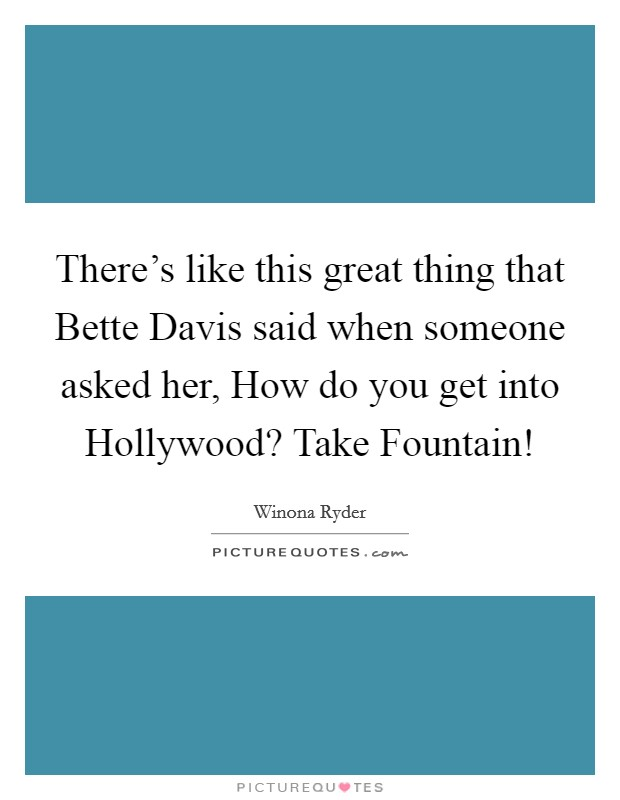 There's like this great thing that Bette Davis said when someone asked her, How do you get into Hollywood? Take Fountain! Picture Quote #1