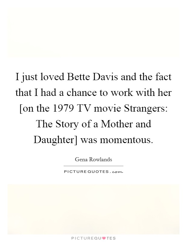 I just loved Bette Davis and the fact that I had a chance to work with her [on the 1979 TV movie Strangers: The Story of a Mother and Daughter] was momentous Picture Quote #1