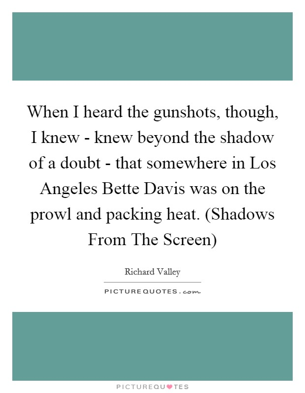 When I heard the gunshots, though, I knew - knew beyond the shadow of a doubt - that somewhere in Los Angeles Bette Davis was on the prowl and packing heat. (Shadows From The Screen) Picture Quote #1