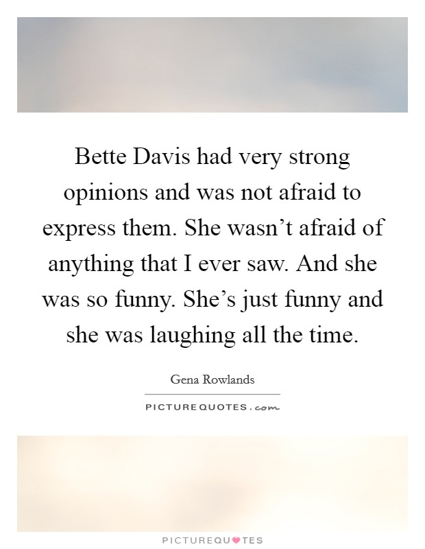 Bette Davis had very strong opinions and was not afraid to express them. She wasn't afraid of anything that I ever saw. And she was so funny. She's just funny and she was laughing all the time Picture Quote #1