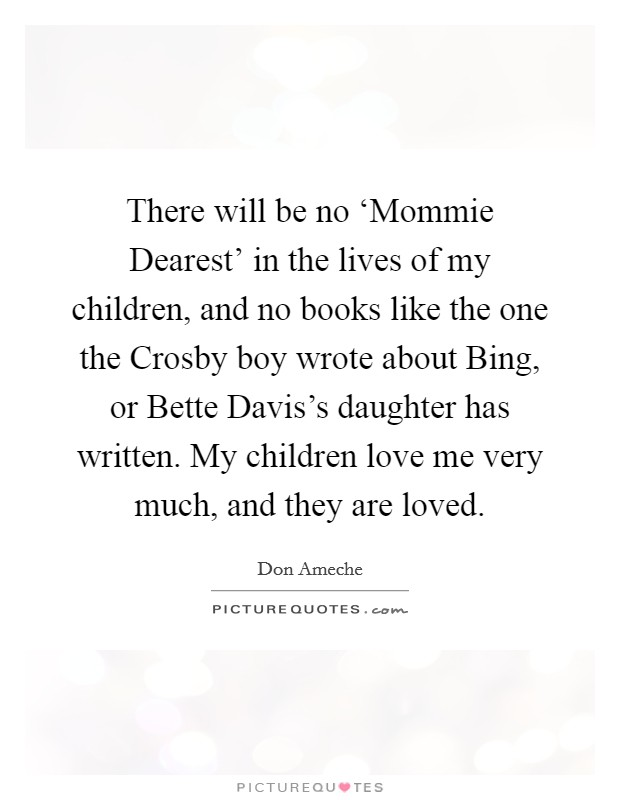 There will be no 'Mommie Dearest' in the lives of my children, and no books like the one the Crosby boy wrote about Bing, or Bette Davis's daughter has written. My children love me very much, and they are loved Picture Quote #1