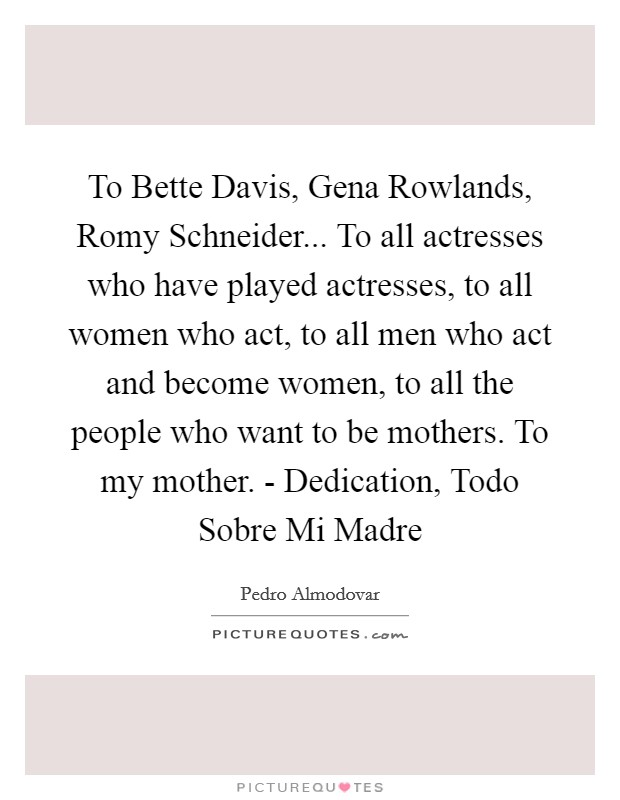 To Bette Davis, Gena Rowlands, Romy Schneider... To all actresses who have played actresses, to all women who act, to all men who act and become women, to all the people who want to be mothers. To my mother. - Dedication, Todo Sobre Mi Madre Picture Quote #1
