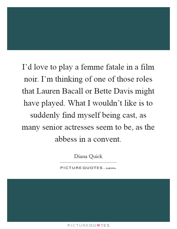 I'd love to play a femme fatale in a film noir. I'm thinking of one of those roles that Lauren Bacall or Bette Davis might have played. What I wouldn't like is to suddenly find myself being cast, as many senior actresses seem to be, as the abbess in a convent Picture Quote #1