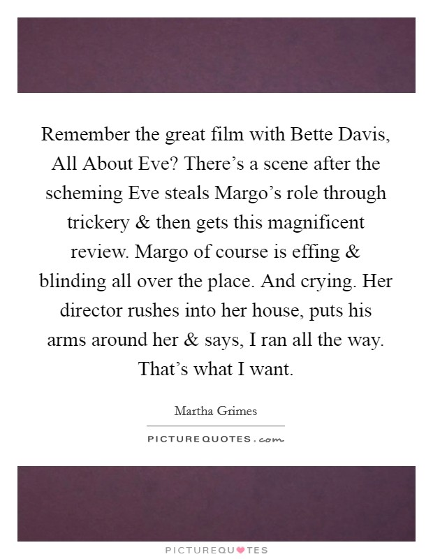 Remember the great film with Bette Davis, All About Eve? There's a scene after the scheming Eve steals Margo's role through trickery and then gets this magnificent review. Margo of course is effing and blinding all over the place. And crying. Her director rushes into her house, puts his arms around her and says, I ran all the way. That's what I want Picture Quote #1