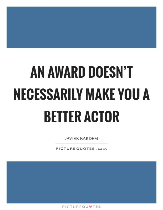 An award doesn't necessarily make you a better actor Picture Quote #1
