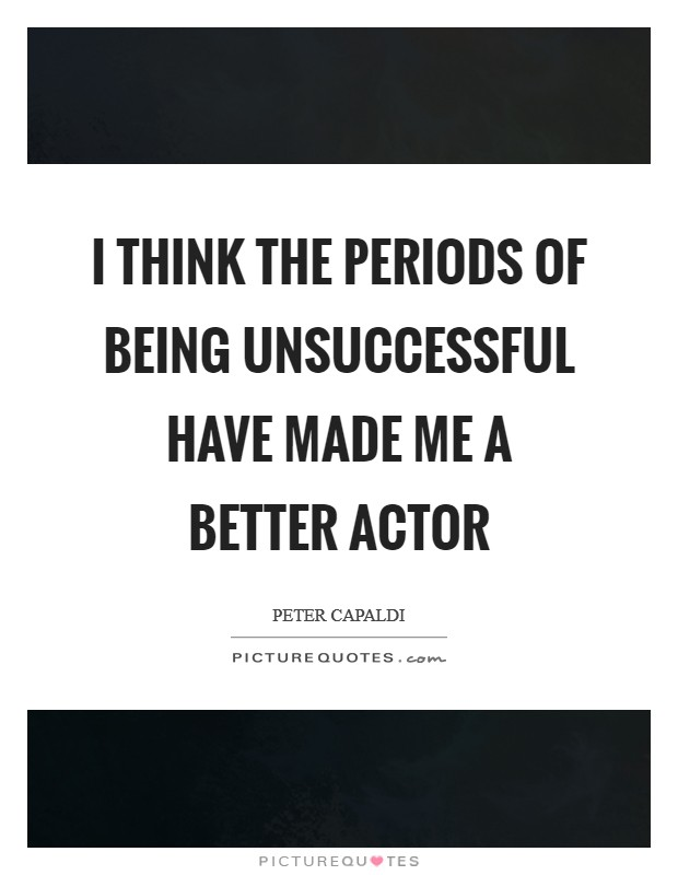 I think the periods of being unsuccessful have made me a better actor Picture Quote #1