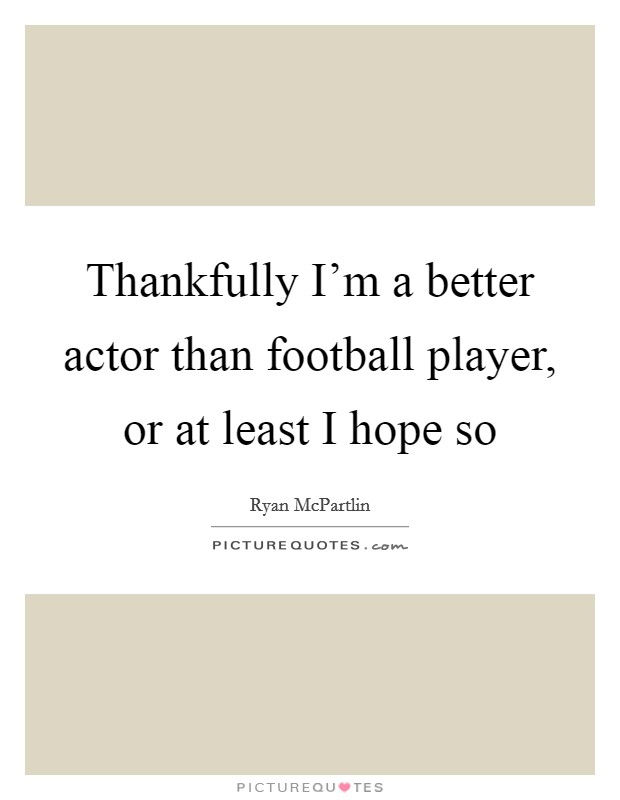 Thankfully I'm a better actor than football player, or at least I hope so Picture Quote #1