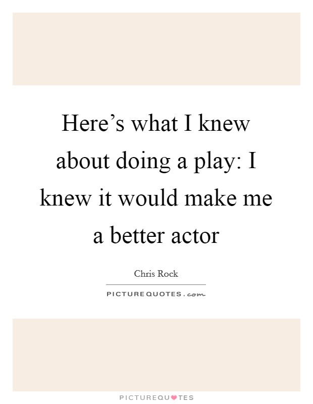 Here's what I knew about doing a play: I knew it would make me a better actor Picture Quote #1