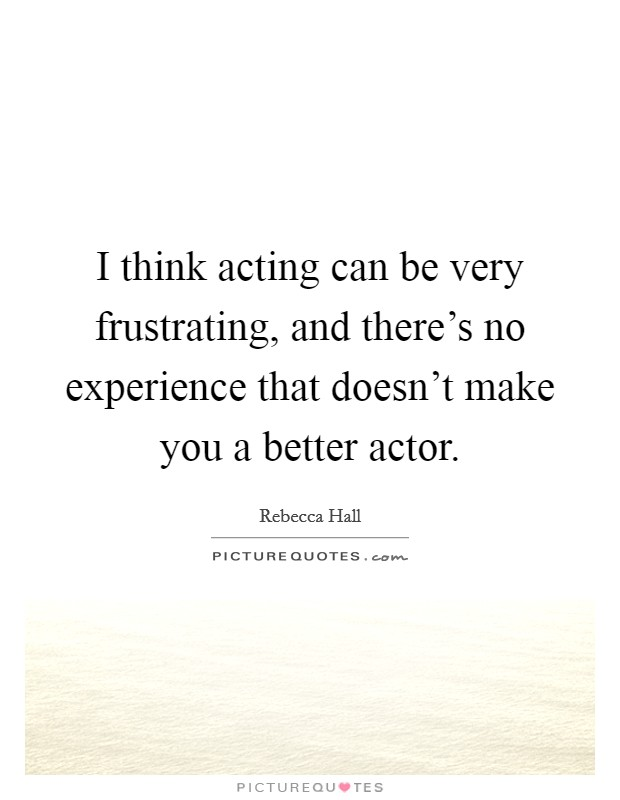 I think acting can be very frustrating, and there's no experience that doesn't make you a better actor Picture Quote #1
