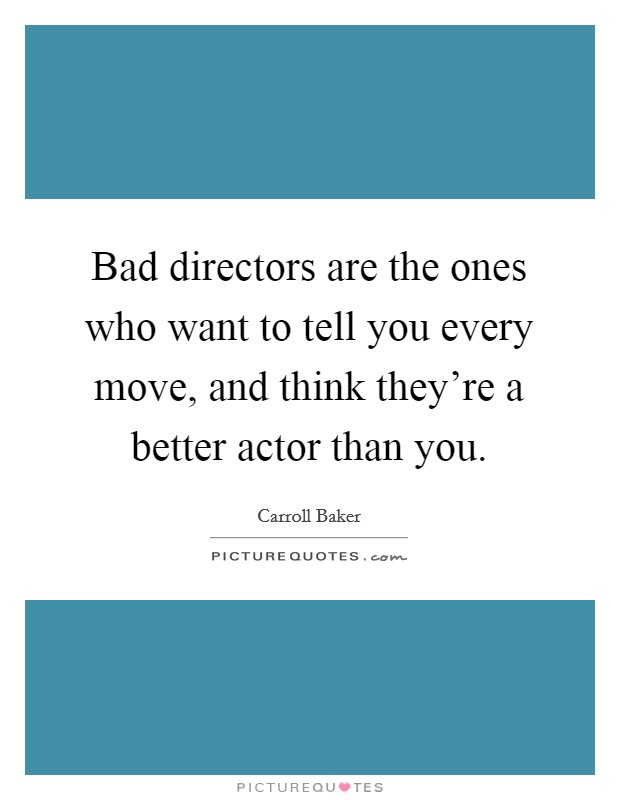 Bad directors are the ones who want to tell you every move, and think they're a better actor than you Picture Quote #1