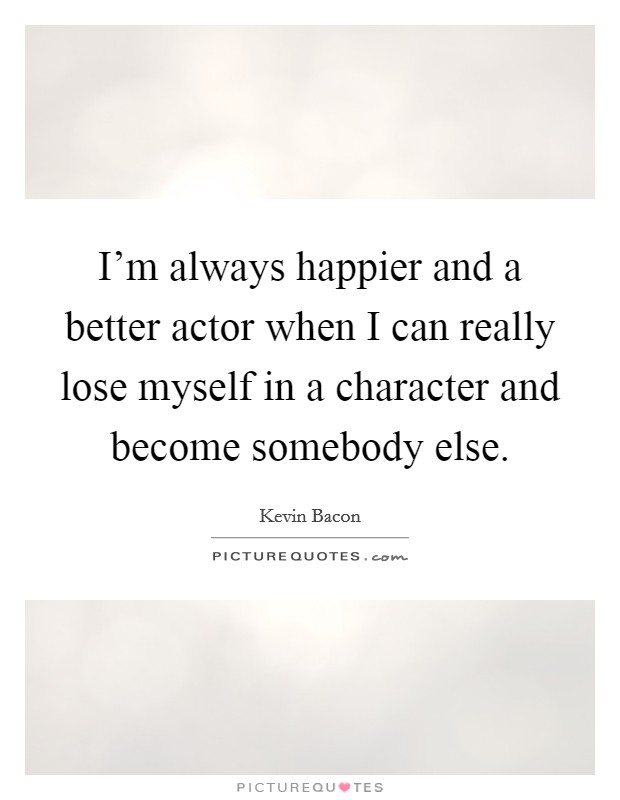 I'm always happier and a better actor when I can really lose myself in a character and become somebody else Picture Quote #1