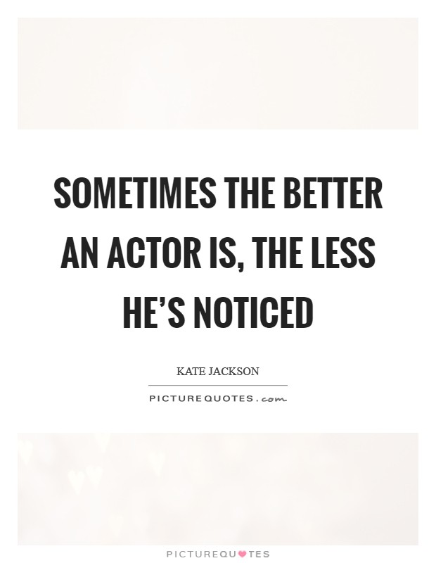 Sometimes the better an actor is, the less he's noticed Picture Quote #1