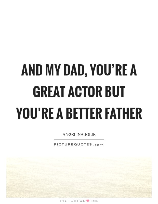 And my dad, you're a great actor but you're a better father Picture Quote #1