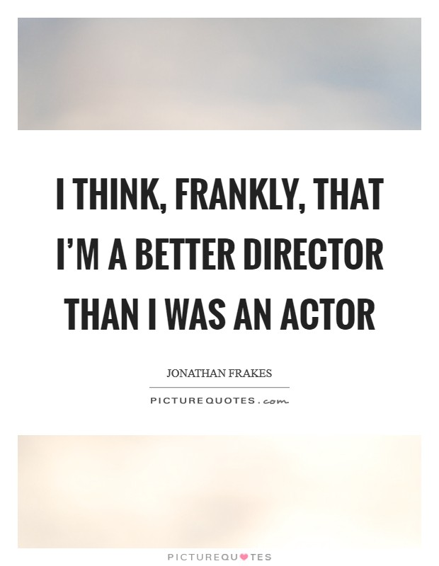 I think, frankly, that I'm a better director than I was an actor Picture Quote #1