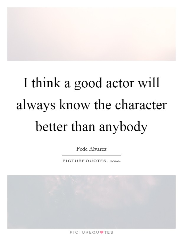 I think a good actor will always know the character better than anybody Picture Quote #1