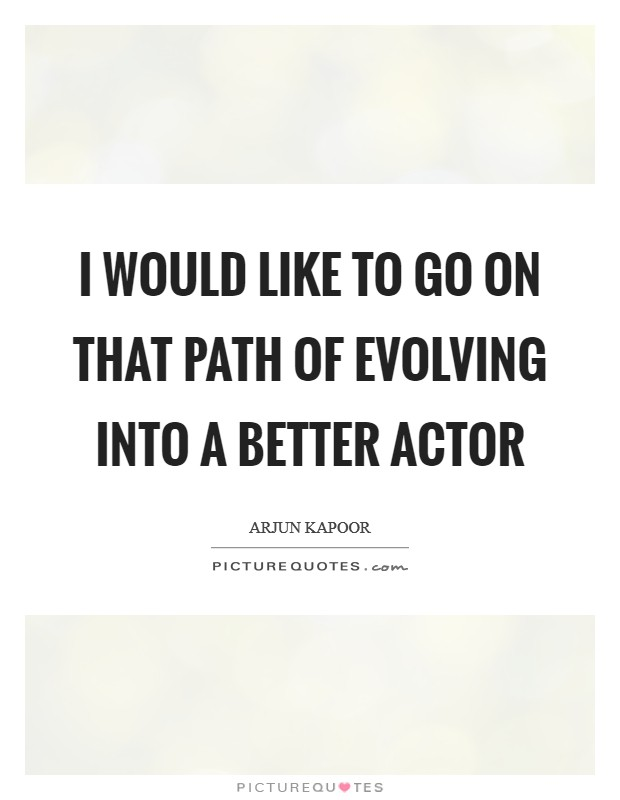 I would like to go on that path of evolving into a better actor Picture Quote #1