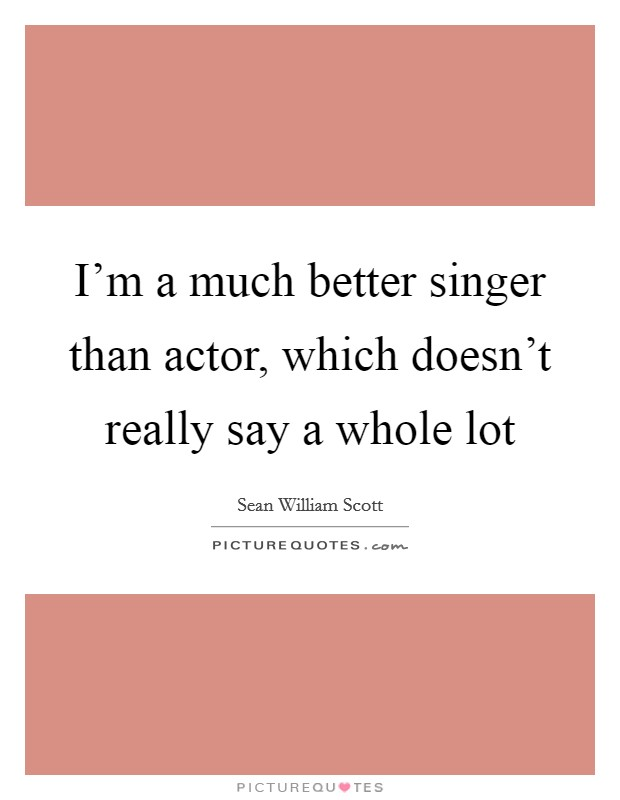 I'm a much better singer than actor, which doesn't really say a whole lot Picture Quote #1