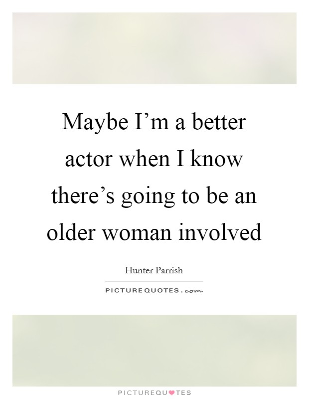 Maybe I'm a better actor when I know there's going to be an older woman involved Picture Quote #1