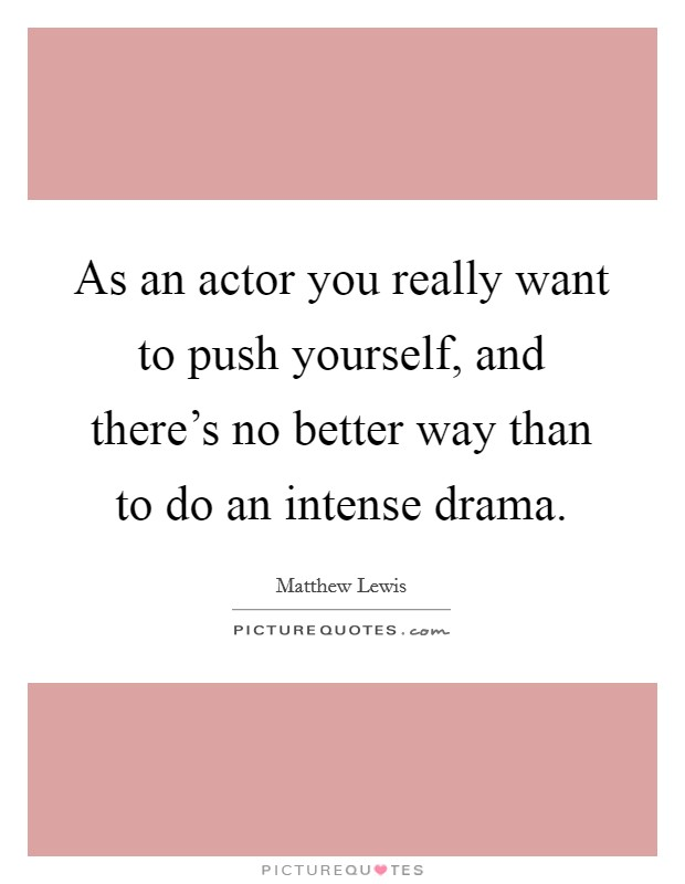 As an actor you really want to push yourself, and there's no better way than to do an intense drama Picture Quote #1