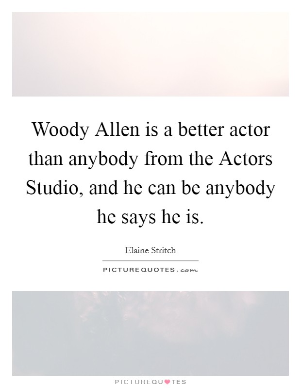 Woody Allen is a better actor than anybody from the Actors Studio, and he can be anybody he says he is Picture Quote #1