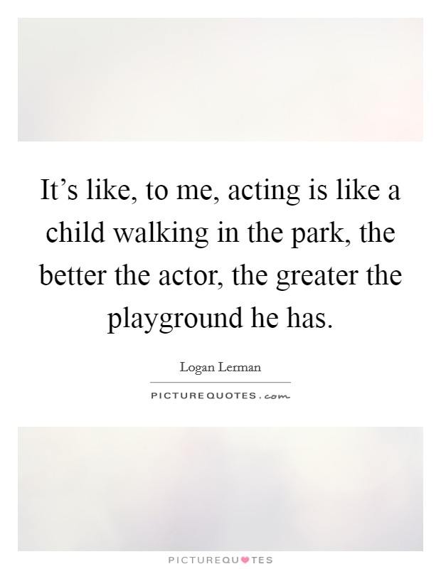 It's like, to me, acting is like a child walking in the park, the better the actor, the greater the playground he has Picture Quote #1