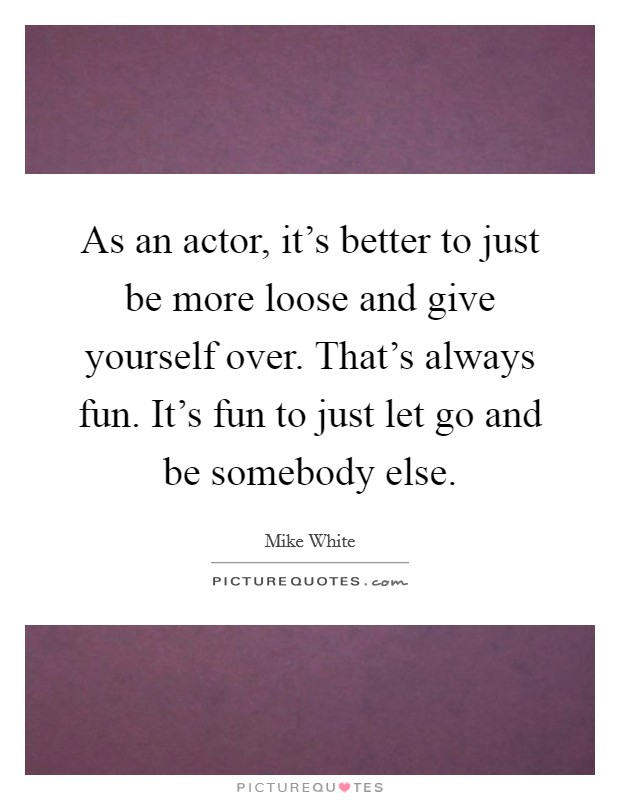 As an actor, it's better to just be more loose and give yourself over. That's always fun. It's fun to just let go and be somebody else Picture Quote #1