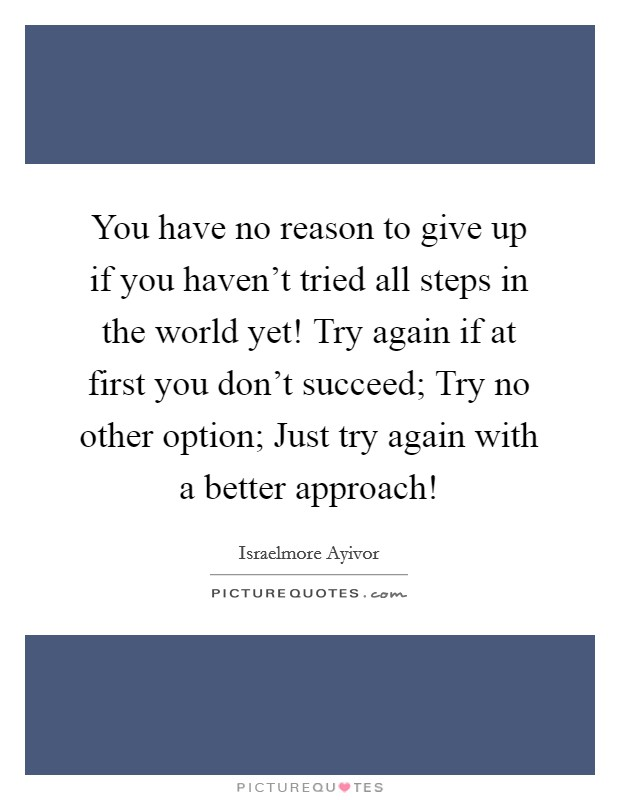 You have no reason to give up if you haven't tried all steps in the world yet! Try again if at first you don't succeed; Try no other option; Just try again with a better approach! Picture Quote #1