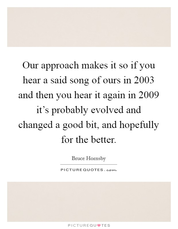 Our approach makes it so if you hear a said song of ours in 2003 and then you hear it again in 2009 it's probably evolved and changed a good bit, and hopefully for the better. Picture Quote #1
