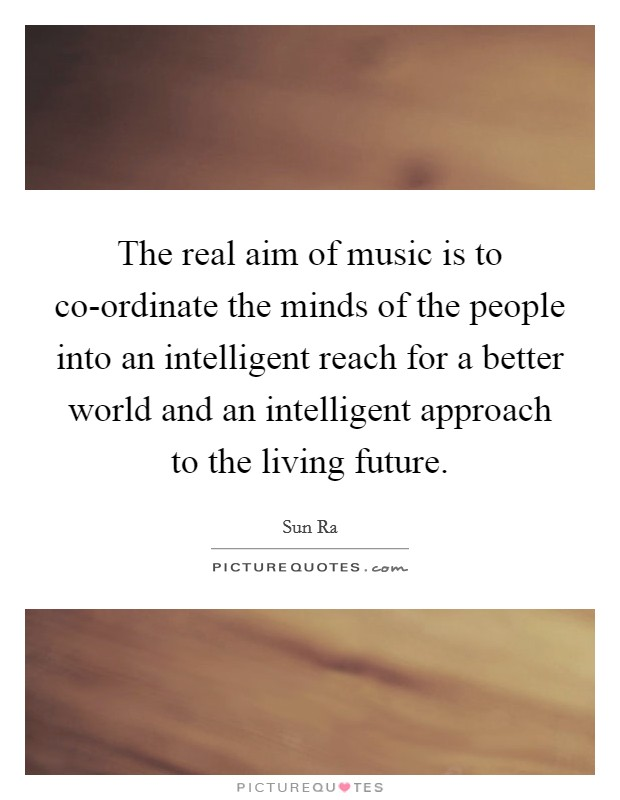 The real aim of music is to co-ordinate the minds of the people into an intelligent reach for a better world and an intelligent approach to the living future. Picture Quote #1