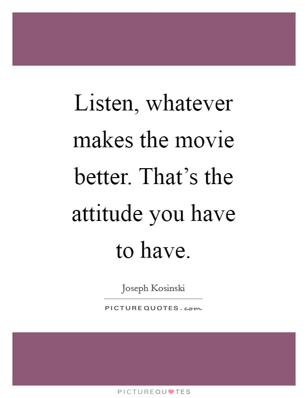 Listen, whatever makes the movie better. That's the attitude you have to have Picture Quote #1