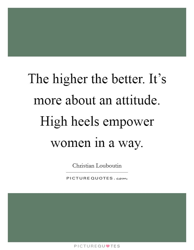 The higher the better. It's more about an attitude. High heels empower women in a way Picture Quote #1