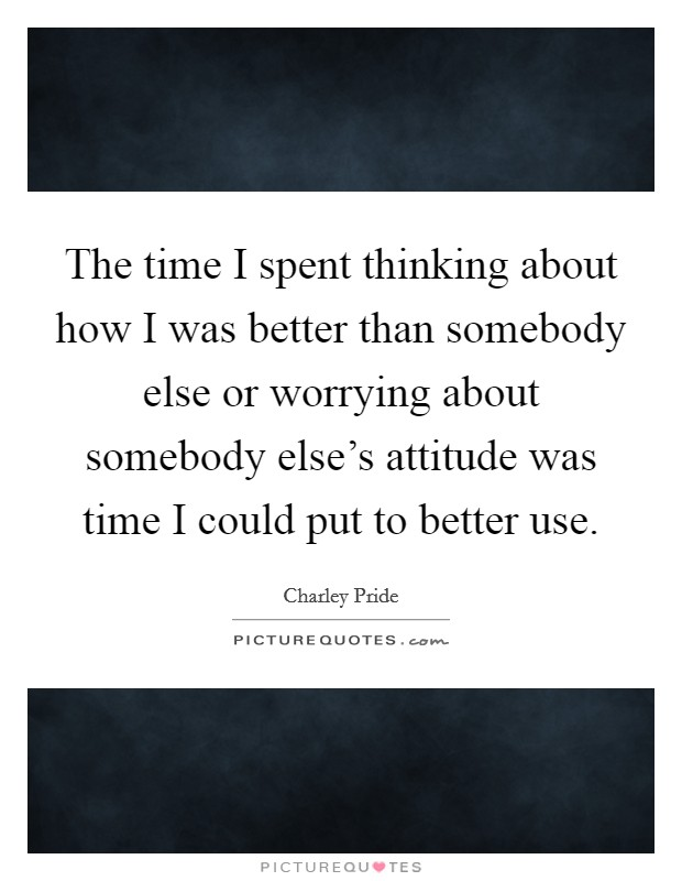 The time I spent thinking about how I was better than somebody else or worrying about somebody else's attitude was time I could put to better use Picture Quote #1