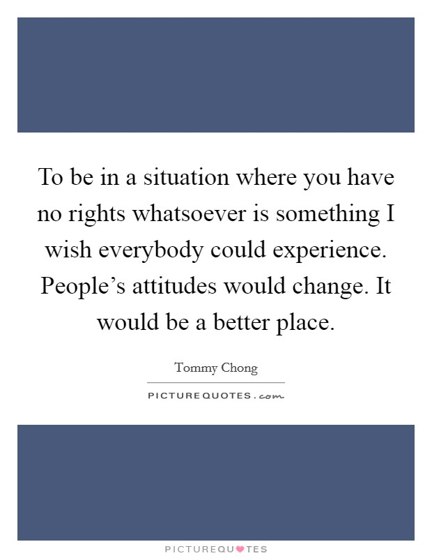 To be in a situation where you have no rights whatsoever is something I wish everybody could experience. People's attitudes would change. It would be a better place Picture Quote #1