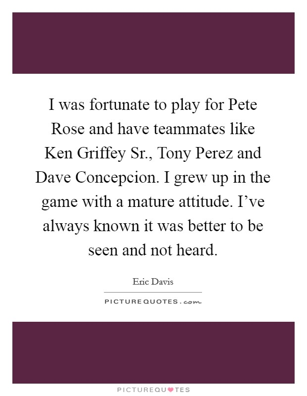 I was fortunate to play for Pete Rose and have teammates like Ken Griffey Sr., Tony Perez and Dave Concepcion. I grew up in the game with a mature attitude. I've always known it was better to be seen and not heard Picture Quote #1