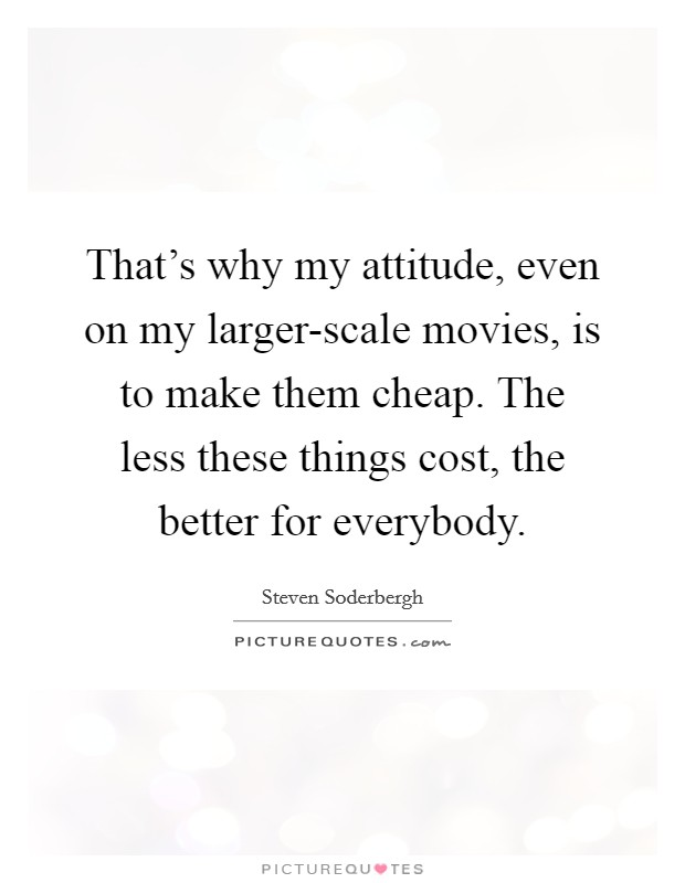 That's why my attitude, even on my larger-scale movies, is to make them cheap. The less these things cost, the better for everybody Picture Quote #1