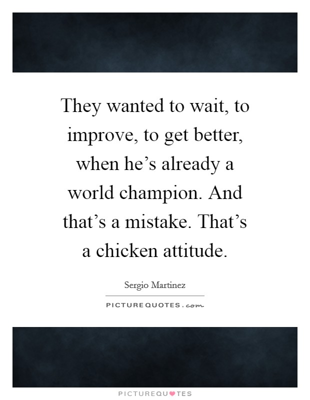 They wanted to wait, to improve, to get better, when he's already a world champion. And that's a mistake. That's a chicken attitude Picture Quote #1