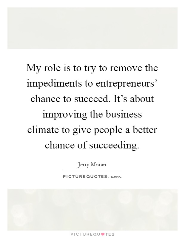 My role is to try to remove the impediments to entrepreneurs' chance to succeed. It's about improving the business climate to give people a better chance of succeeding Picture Quote #1