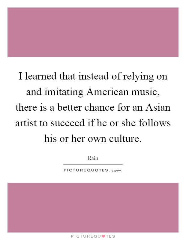 I learned that instead of relying on and imitating American music, there is a better chance for an Asian artist to succeed if he or she follows his or her own culture Picture Quote #1