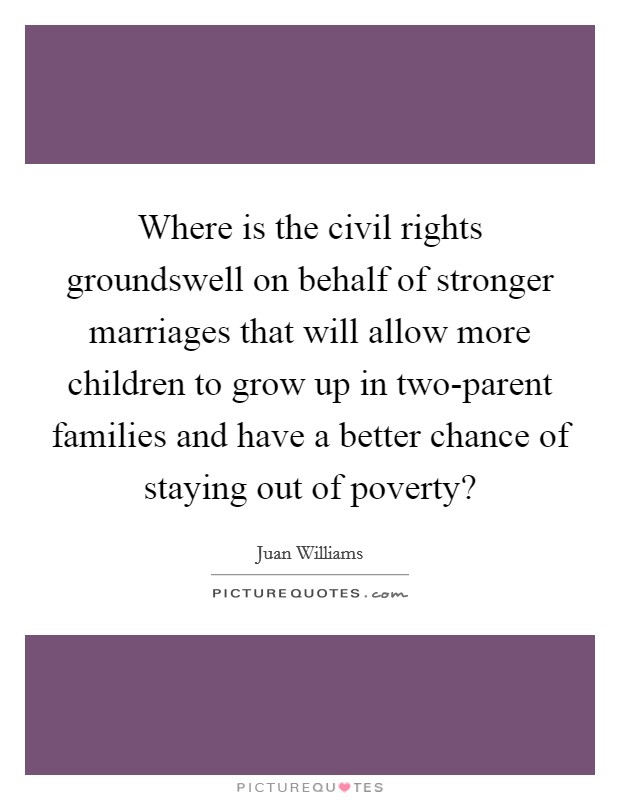 Where is the civil rights groundswell on behalf of stronger marriages that will allow more children to grow up in two-parent families and have a better chance of staying out of poverty? Picture Quote #1