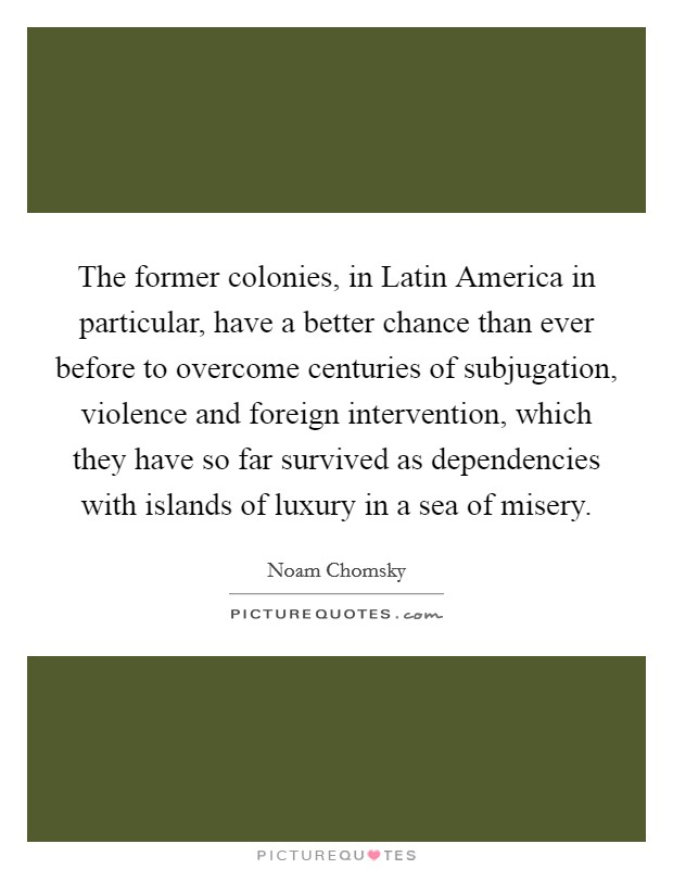 The former colonies, in Latin America in particular, have a better chance than ever before to overcome centuries of subjugation, violence and foreign intervention, which they have so far survived as dependencies with islands of luxury in a sea of misery Picture Quote #1