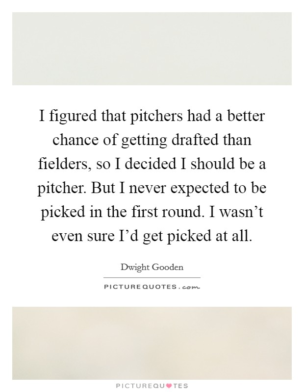 I figured that pitchers had a better chance of getting drafted than fielders, so I decided I should be a pitcher. But I never expected to be picked in the first round. I wasn't even sure I'd get picked at all Picture Quote #1