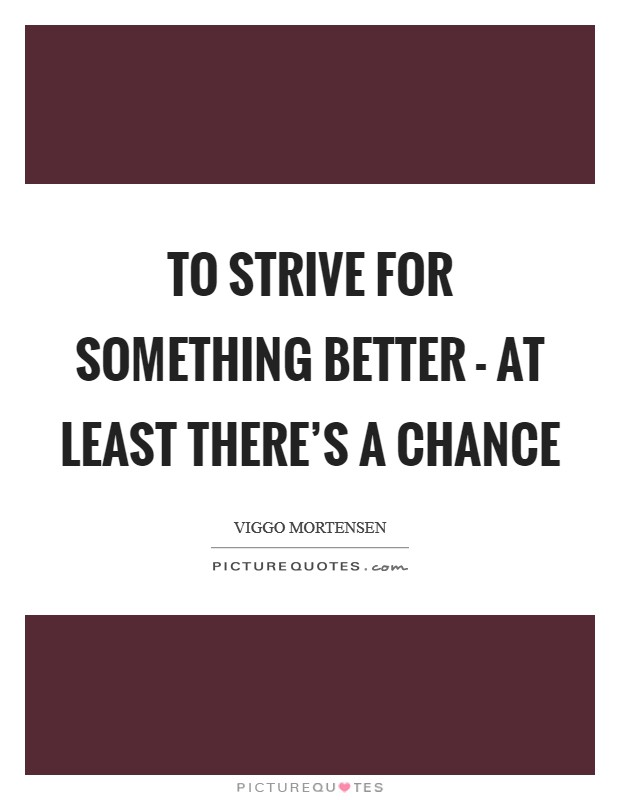 To strive for something better - at least there's a chance Picture Quote #1