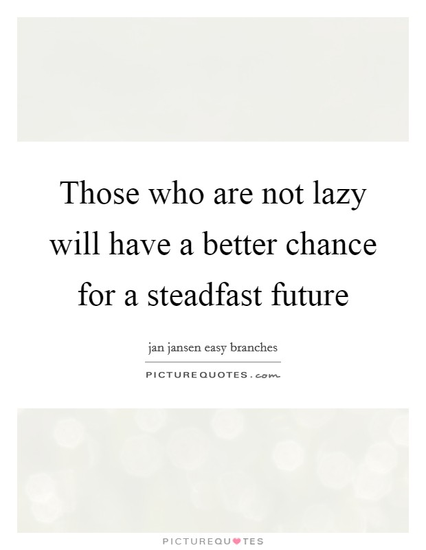 Those who are not lazy will have a better chance for a steadfast future Picture Quote #1